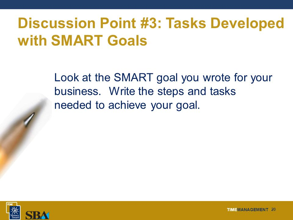 TIMEMANAGEMENT 20 Discussion Point #3: Tasks Developed with SMART Goals Look at the SMART goal you wrote for your business. Write the steps and tasks