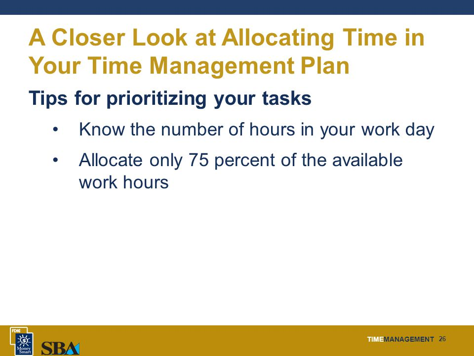 TIMEMANAGEMENT 26 A Closer Look at Allocating Time in Your Time Management Plan Tips for prioritizing your tasks Know the number of hours in your work day Allocate only 75 percent of the available work hours