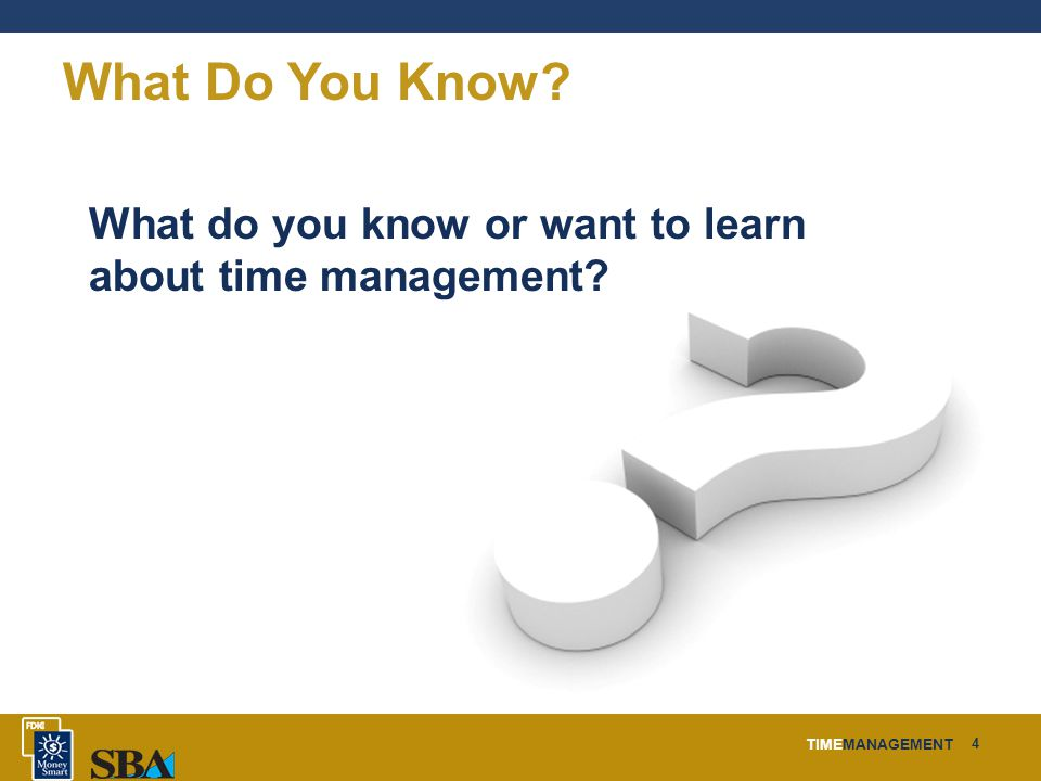 TIMEMANAGEMENT 4 What Do You Know What do you know or want to learn about time management
