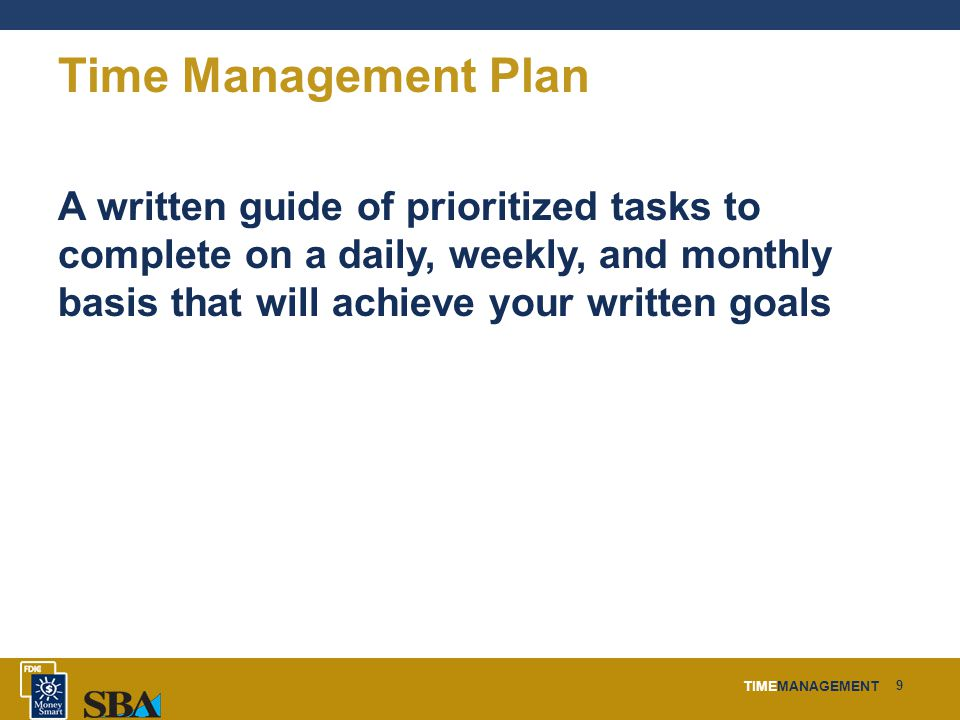 TIMEMANAGEMENT 9 Time Management Plan A written guide of prioritized tasks to complete on a daily, weekly, and monthly basis that will achieve your written goals