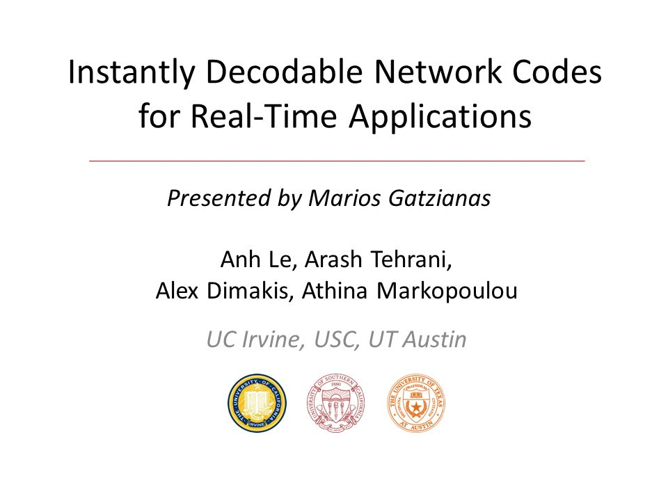 Instantly Decodable Network Codes for Real-Time Applications Anh Le, Arash Tehrani, Alex Dimakis, Athina Markopoulou UC Irvine, USC, UT Austin Present