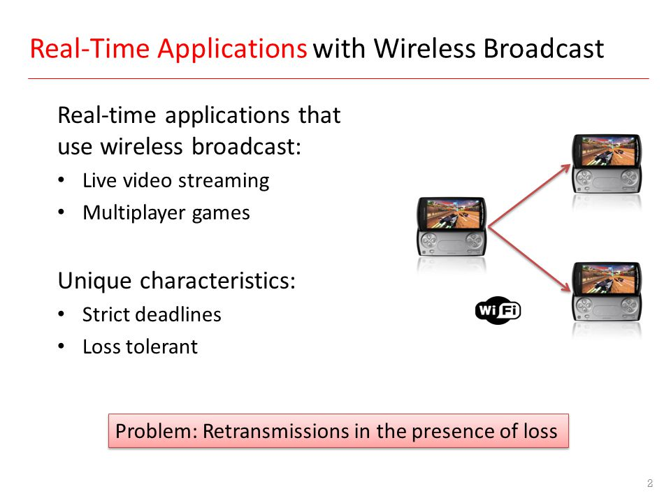 Real-time applications that use wireless broadcast: Live video streaming Multiplayer games Unique characteristics: Strict deadlines Loss tolerant 2 Pr