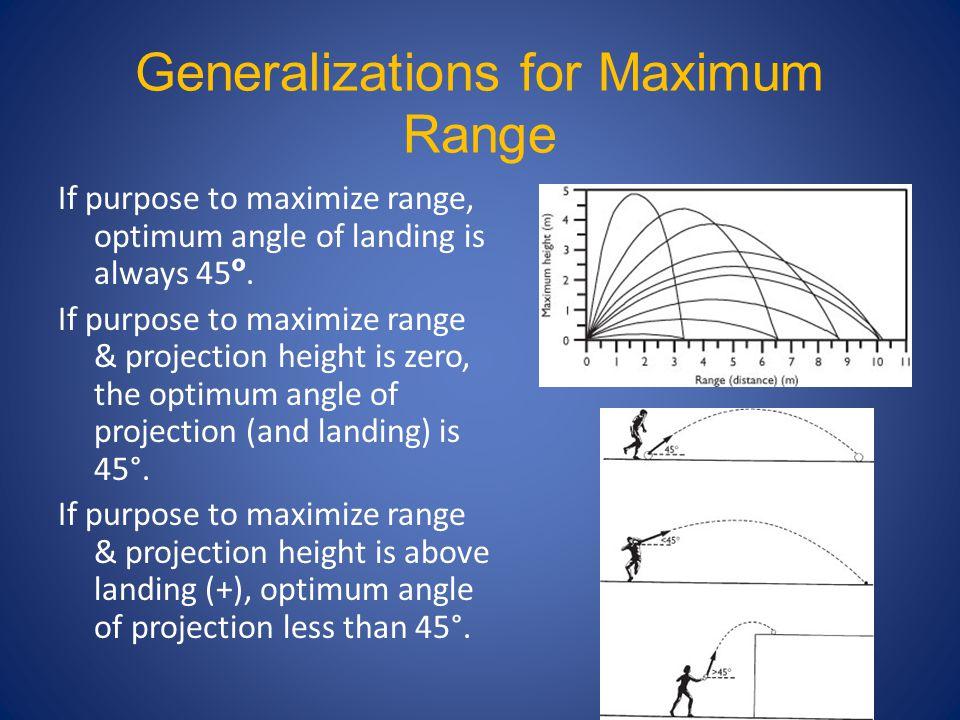 Generalizations for Maximum Range If purpose to maximize range, optimum angle of landing is always 45 º. If purpose to maximize range & projection hei