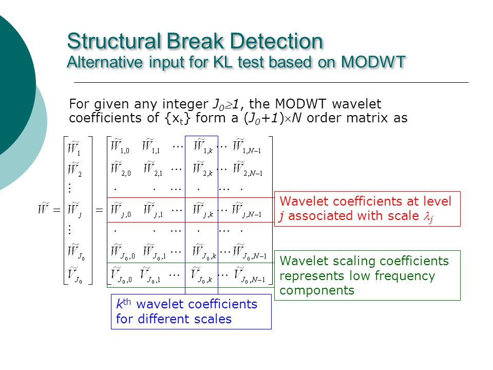 Structural Break Detection Alternative input for KL test based on MODWT For given any integer J 01, the MODWT wavelet coefficients of {x t } form a (J 0 +1)N order matrix as k th wavelet coefficients for different scales Wavelet coefficients at level j associated with scale j Wavelet scaling coefficients represents low frequency components