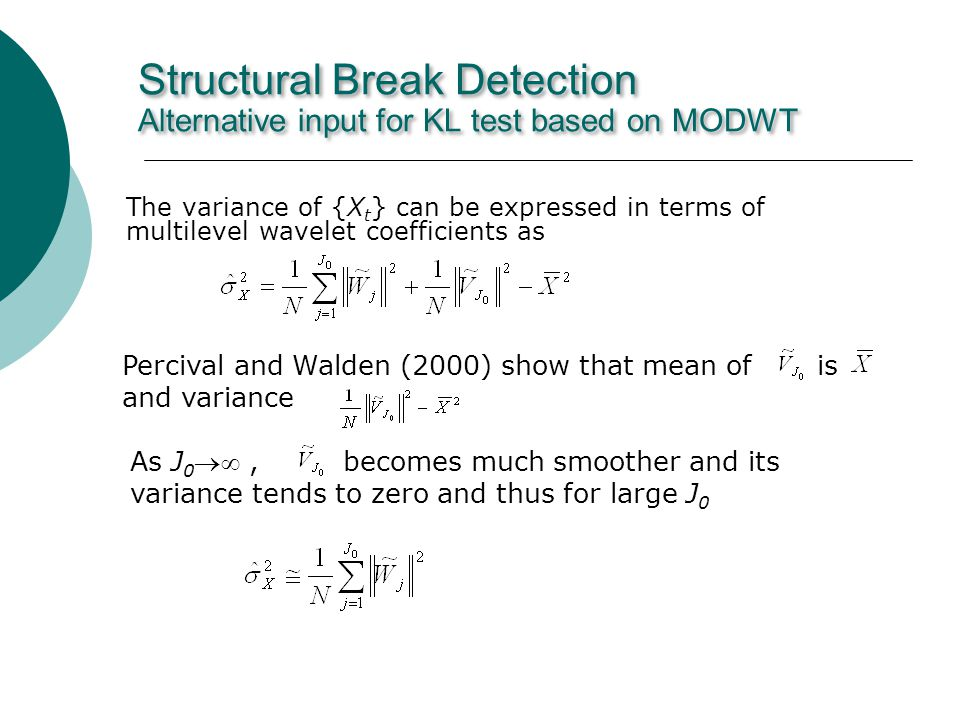 Structural Break Detection Alternative input for KL test based on MODWT The variance of {X t } can be expressed in terms of multilevel wavelet coefficients as Percival and Walden (2000) show that mean of is and variance As J 0, becomes much smoother and its variance tends to zero and thus for large J 0