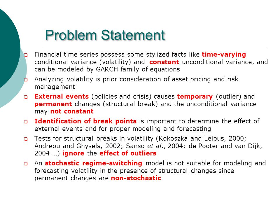 Problem Statement Financial time series possess some stylized facts like time-varying conditional variance (volatility) and constant unconditional variance, and can be modeled by GARCH family of equations Analyzing volatility is prior consideration of asset pricing and risk management External events (policies and crisis) causes temporary (outlier) and permanent changes (structural break) and the unconditional variance may not constant Identification of break points is important to determine the effect of external events and for proper modeling and forecasting Tests for structural breaks in volatility (Kokoszka and Leipus, 2000; Andreou and Ghysels, 2002; Sanso et al., 2004; de Pooter and van Dijk, 2004 …) ignore the effect of outliers An stochastic regime-switching model is not suitable for modeling and forecasting volatility in the presence of structural changes since permanent changes are non-stochastic