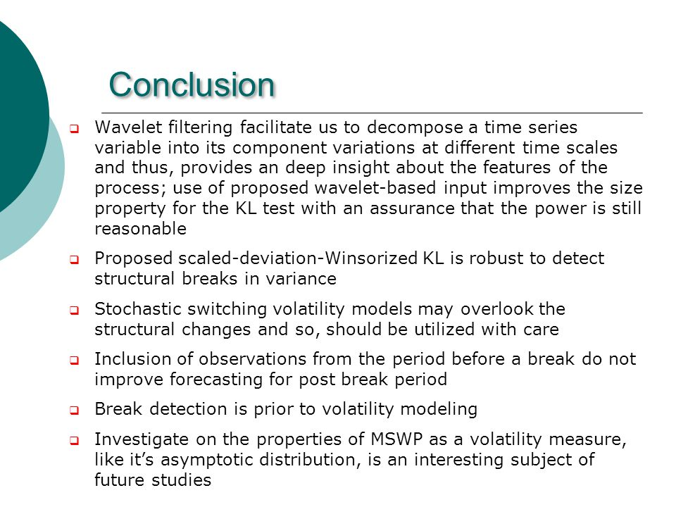 Conclusion Wavelet filtering facilitate us to decompose a time series variable into its component variations at different time scales and thus, provides an deep insight about the features of the process; use of proposed wavelet-based input improves the size property for the KL test with an assurance that the power is still reasonable Proposed scaled-deviation-Winsorized KL is robust to detect structural breaks in variance Stochastic switching volatility models may overlook the structural changes and so, should be utilized with care Inclusion of observations from the period before a break do not improve forecasting for post break period Break detection is prior to volatility modeling Investigate on the properties of MSWP as a volatility measure, like its asymptotic distribution, is an interesting subject of future studies