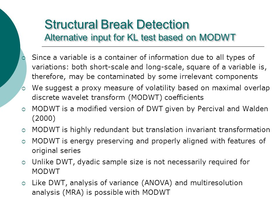 Structural Break Detection Alternative input for KL test based on MODWT Since a variable is a container of information due to all types of variations: both short-scale and long-scale, square of a variable is, therefore, may be contaminated by some irrelevant components We suggest a proxy measure of volatility based on maximal overlap discrete wavelet transform (MODWT) coefficients MODWT is a modified version of DWT given by Percival and Walden (2000) MODWT is highly redundant but translation invariant transformation MODWT is energy preserving and properly aligned with features of original series Unlike DWT, dyadic sample size is not necessarily required for MODWT Like DWT, analysis of variance (ANOVA) and multiresolution analysis (MRA) is possible with MODWT
