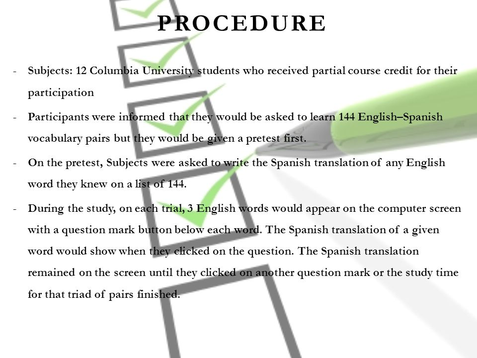 PROCEDURE -Subjects: 12 Columbia University students who received partial course credit for their participation -Participants were informed that they would be asked to learn 144 English–Spanish vocabulary pairs but they would be given a pretest first.