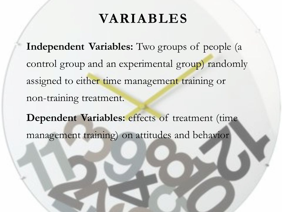 VARIABLES Independent Variables: Two groups of people (a control group and an experimental group) randomly assigned to either time management training or non-training treatment.