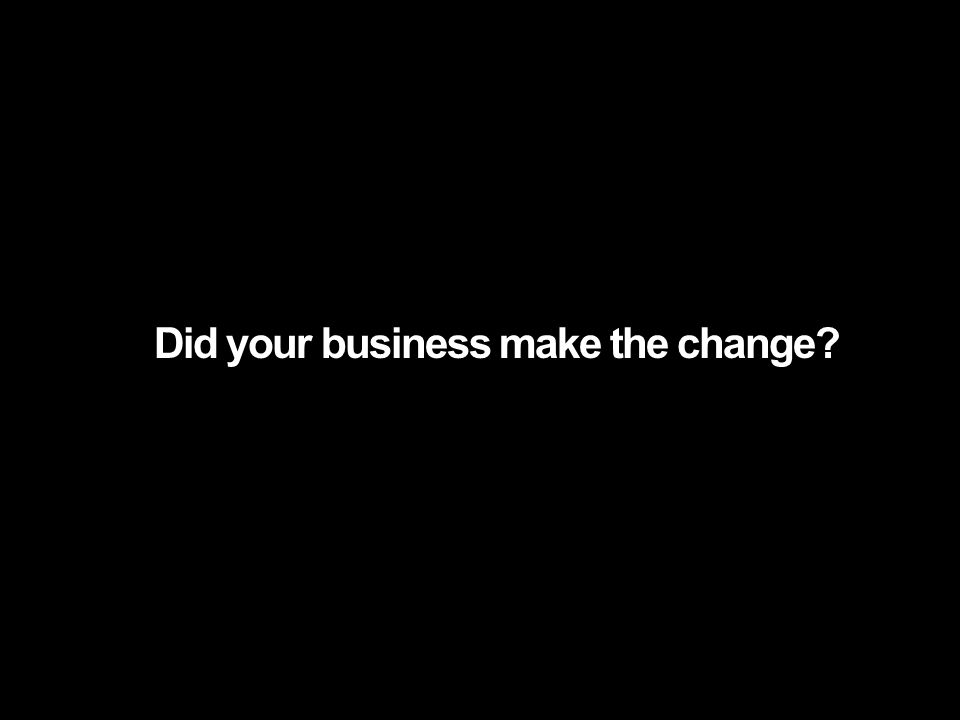 Did your business make the change?