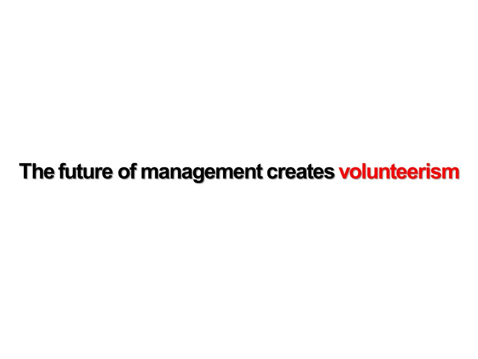 The future of management creates volunteerism