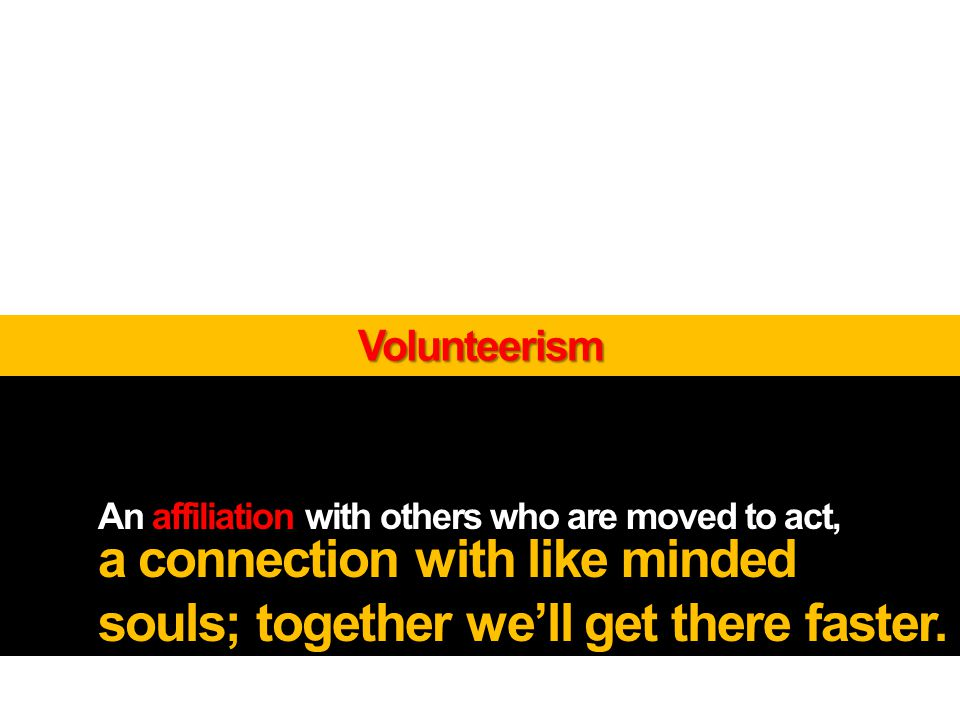 An affiliation with others who are moved to act, a connection with like minded souls; together well get there faster.