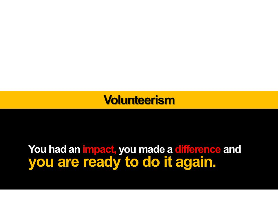 You had an impact, you made a difference and you are ready to do it again. Volunteerism