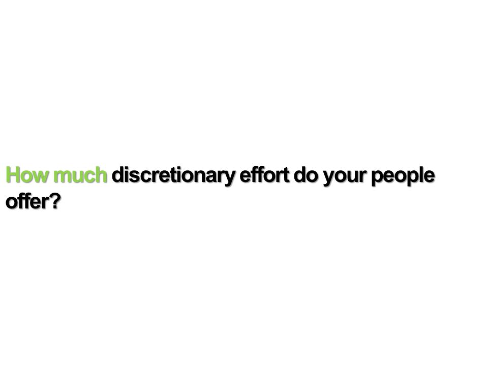 How much discretionary effort do your people offer