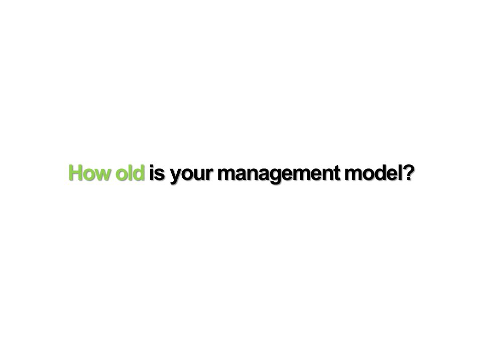 How old is your management model