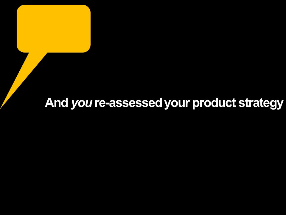 And you re-assessed your product strategy