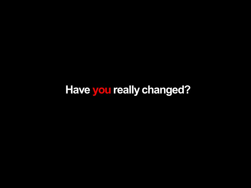 Have you really changed