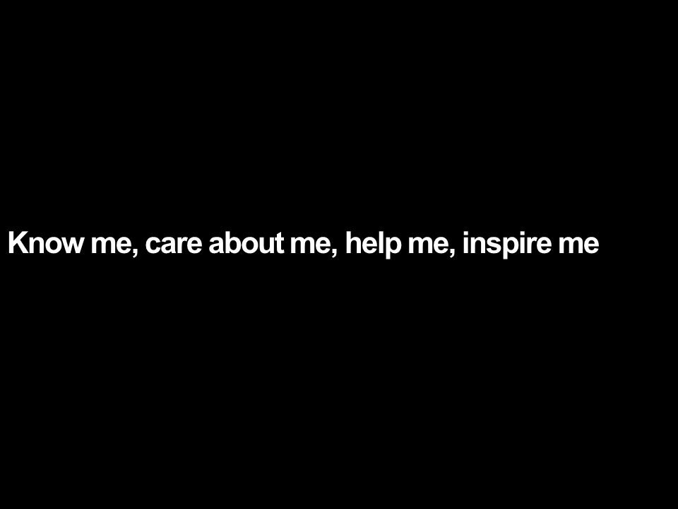 Know me, care about me, help me, inspire me
