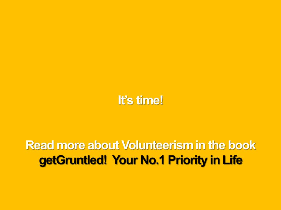 Read more about Volunteerism in the book getGruntled! Your No.1 Priority in Life