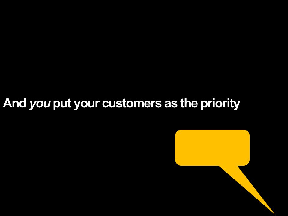 And you put your customers as the priority
