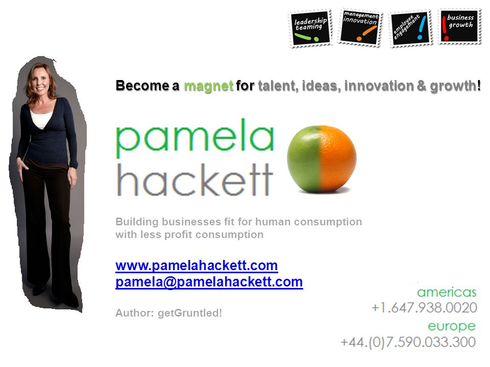 Building businesses fit for human consumption with less profit consumption www.pamelahackett.com pamela@pamelahackett.com Author: getGruntled! Become