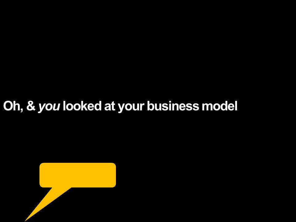 Oh, & you looked at your business model