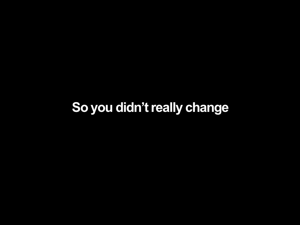 So you didnt really change