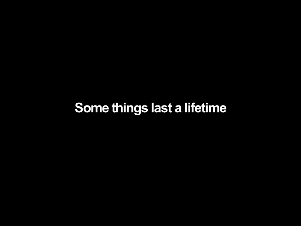 Some things last a lifetime