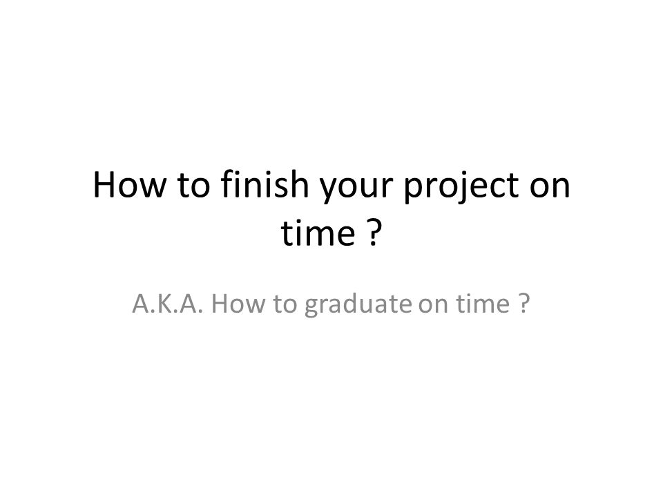 How to finish your project on time ? A.K.A. How to graduate on time ?