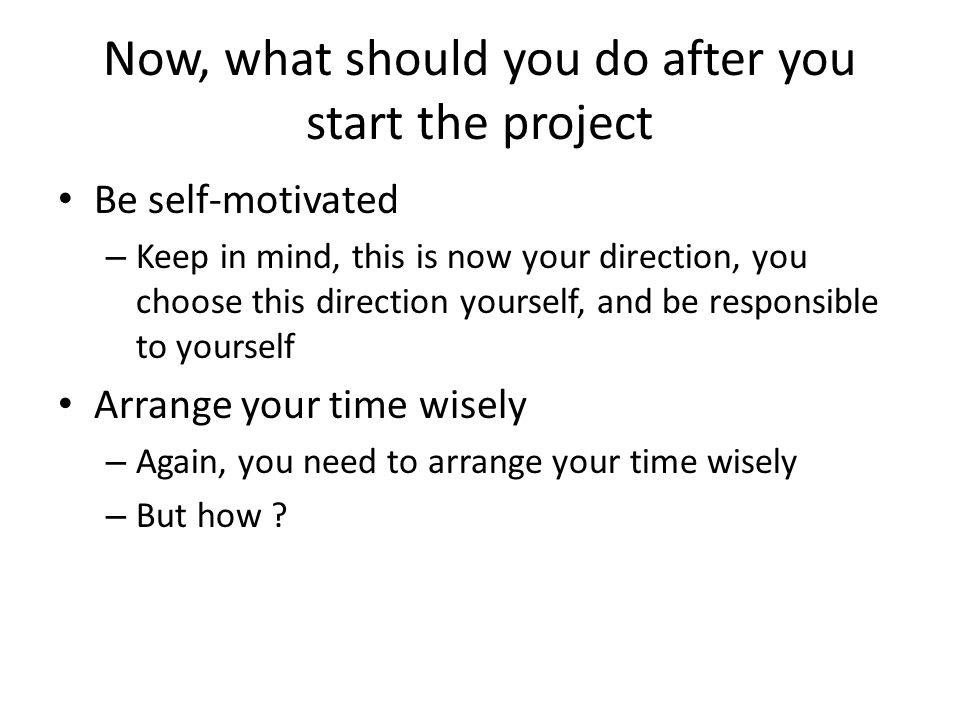 Now, what should you do after you start the project Be self-motivated – Keep in mind, this is now your direction, you choose this direction yourself, and be responsible to yourself Arrange your time wisely – Again, you need to arrange your time wisely – But how ?