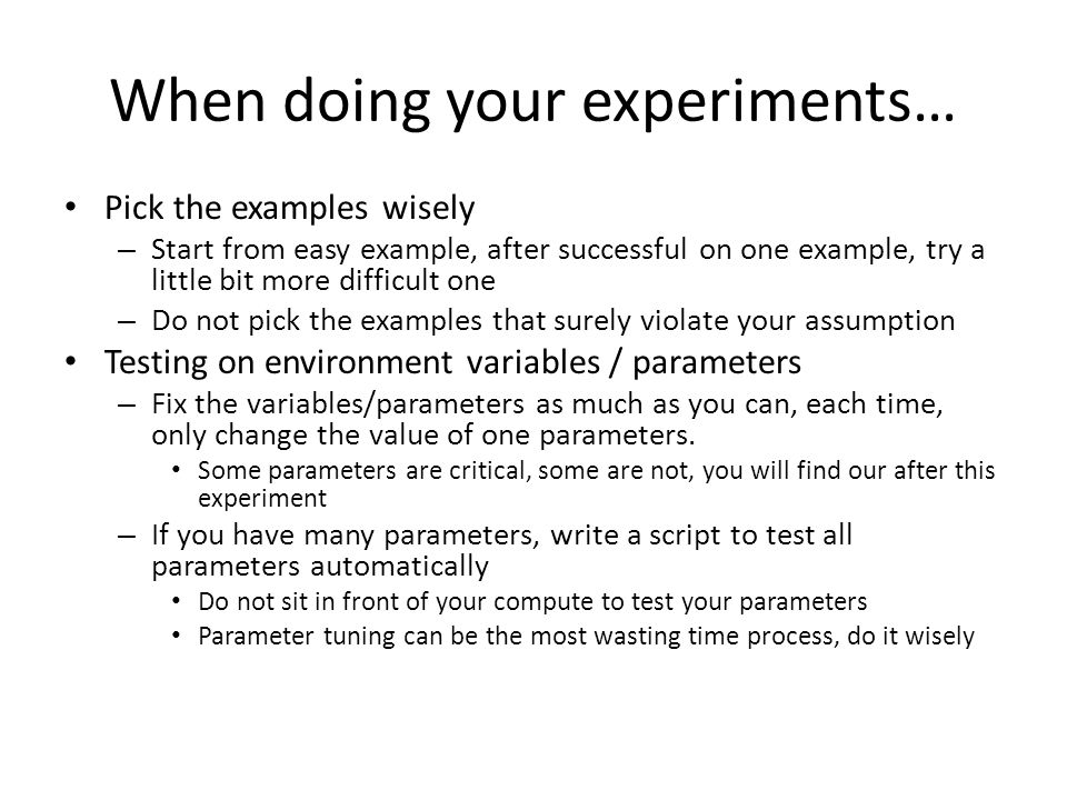 When doing your experiments… Pick the examples wisely – Start from easy example, after successful on one example, try a little bit more difficult one – Do not pick the examples that surely violate your assumption Testing on environment variables / parameters – Fix the variables/parameters as much as you can, each time, only change the value of one parameters.