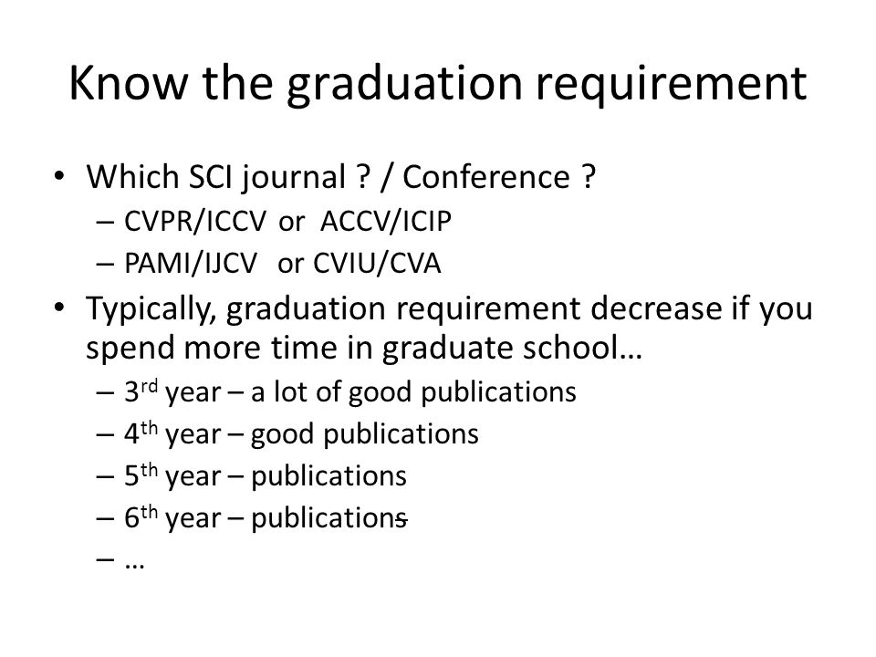 Know the graduation requirement Which SCI journal ? / Conference ? – CVPR/ICCV or ACCV/ICIP – PAMI/IJCV or CVIU/CVA Typically, graduation requirement
