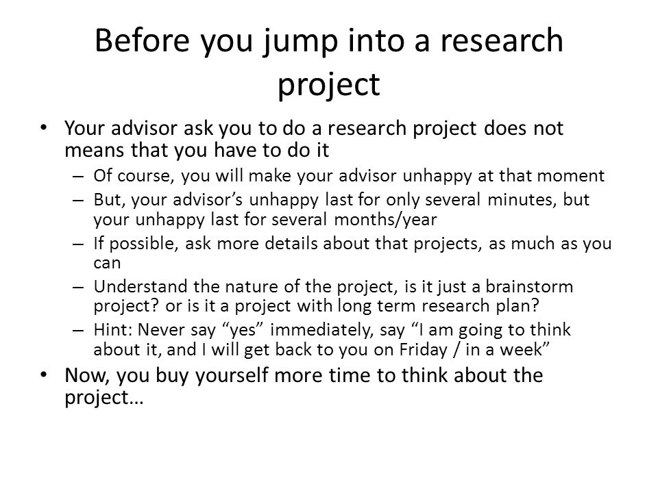 Before you jump into a research project Your advisor ask you to do a research project does not means that you have to do it – Of course, you will make your advisor unhappy at that moment – But, your advisors unhappy last for only several minutes, but your unhappy last for several months/year – If possible, ask more details about that projects, as much as you can – Understand the nature of the project, is it just a brainstorm project.