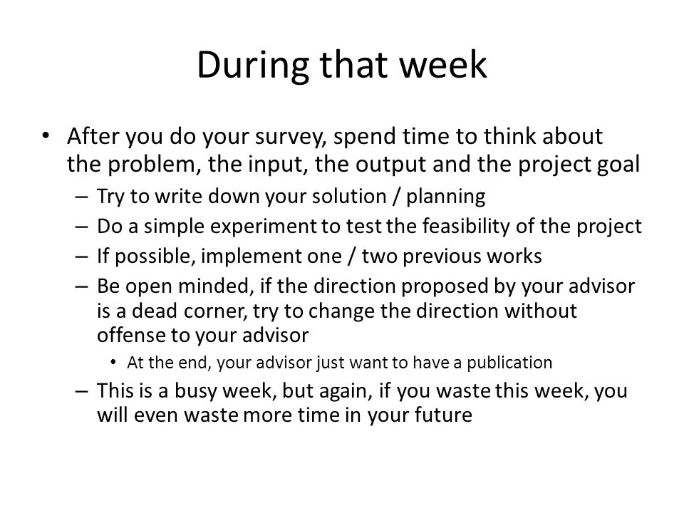 During that week After you do your survey, spend time to think about the problem, the input, the output and the project goal – Try to write down your solution / planning – Do a simple experiment to test the feasibility of the project – If possible, implement one / two previous works – Be open minded, if the direction proposed by your advisor is a dead corner, try to change the direction without offense to your advisor At the end, your advisor just want to have a publication – This is a busy week, but again, if you waste this week, you will even waste more time in your future