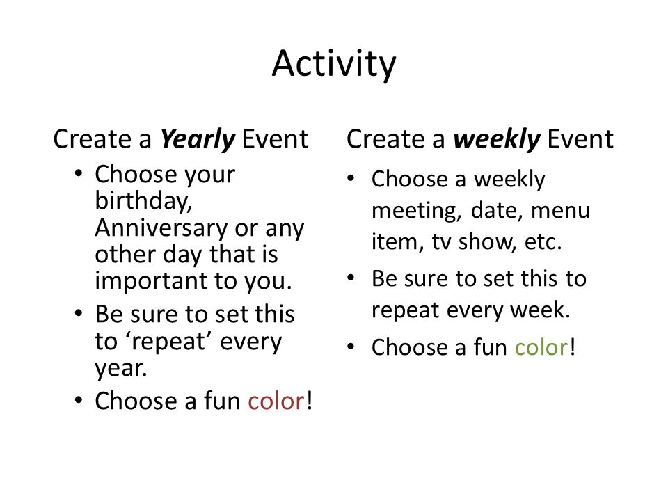Activity Create a Yearly Event Choose your birthday, Anniversary or any other day that is important to you. Be sure to set this to repeat every year.