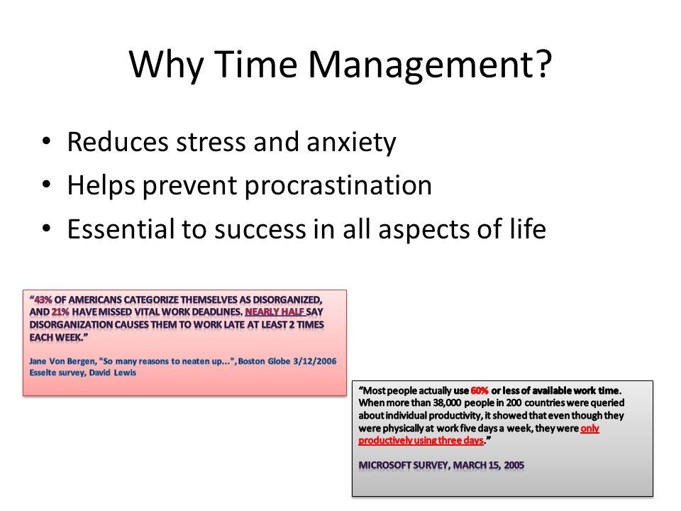 Why Time Management? Reduces stress and anxiety Helps prevent procrastination Essential to success in all aspects of life