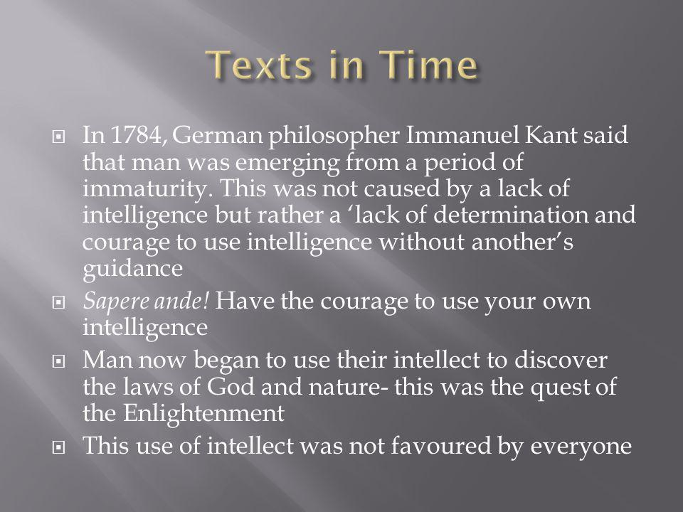 In 1784, German philosopher Immanuel Kant said that man was emerging from a period of immaturity. This was not caused by a lack of intelligence but ra