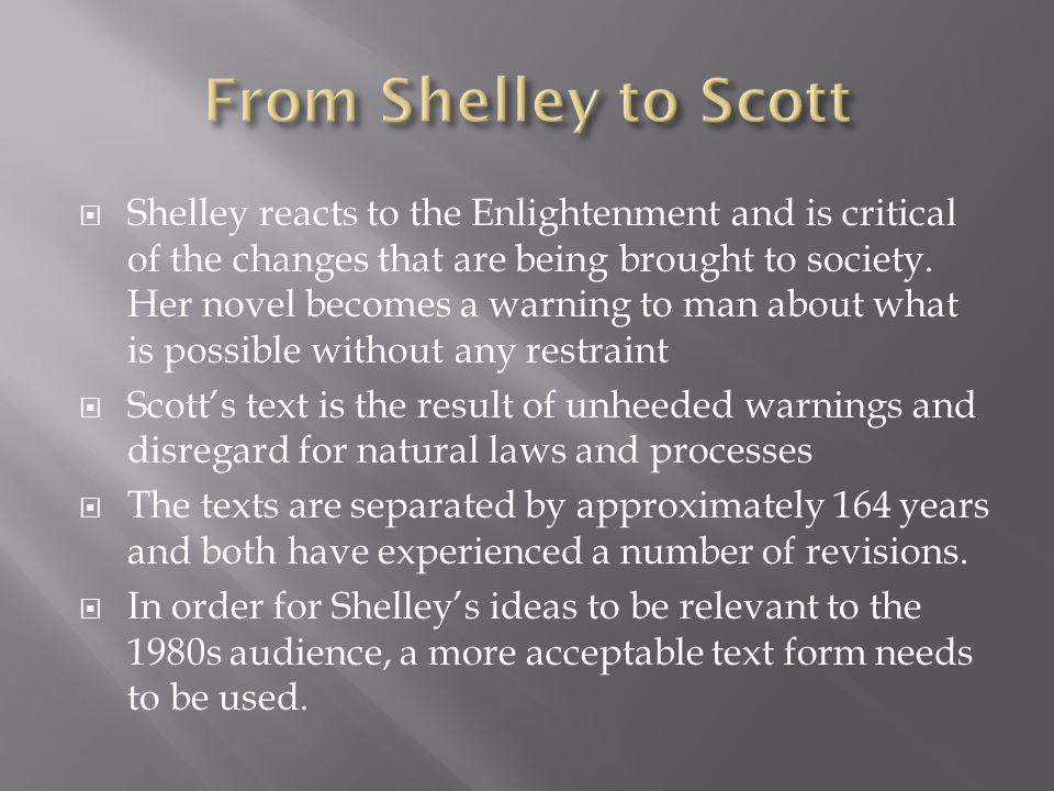 Shelley reacts to the Enlightenment and is critical of the changes that are being brought to society. Her novel becomes a warning to man about what is