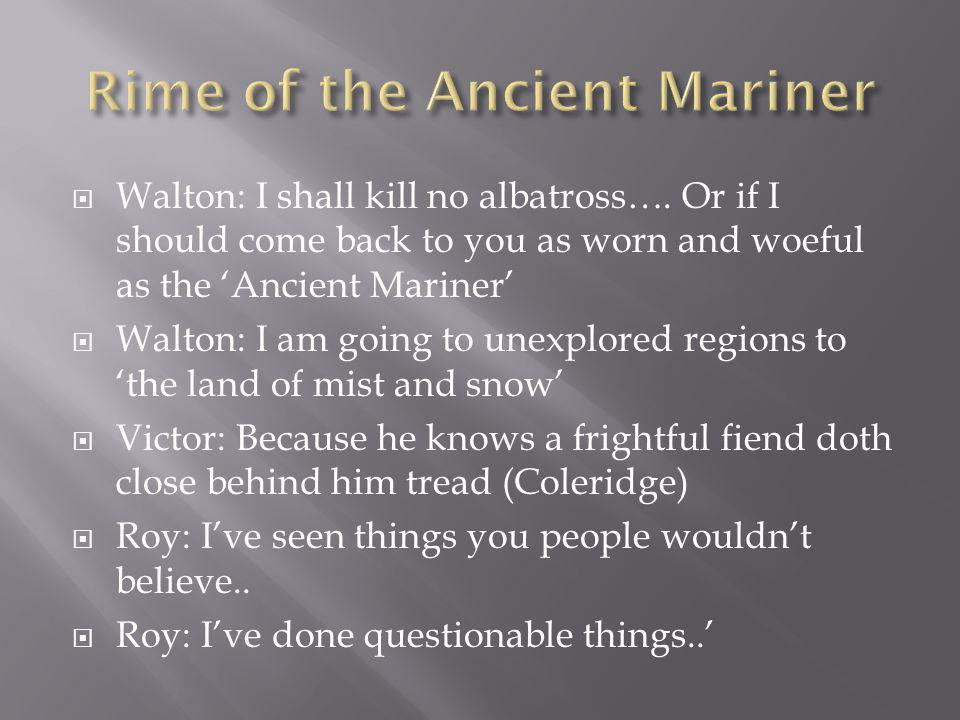 Walton: I shall kill no albatross…. Or if I should come back to you as worn and woeful as the Ancient Mariner Walton: I am going to unexplored regions