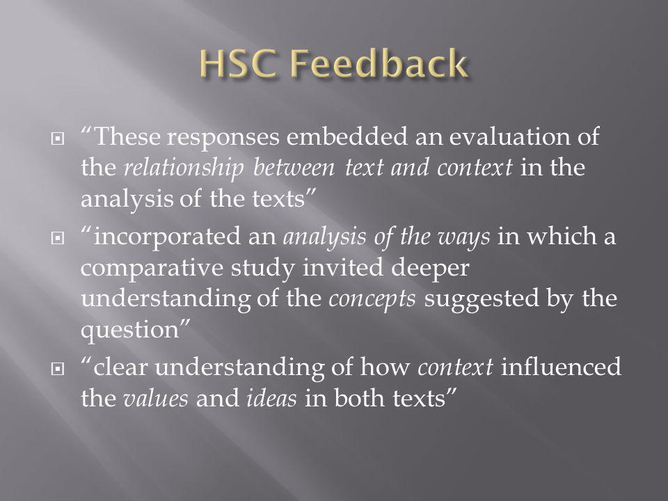 These responses embedded an evaluation of the relationship between text and context in the analysis of the texts incorporated an analysis of the ways in which a comparative study invited deeper understanding of the concepts suggested by the question clear understanding of how context influenced the values and ideas in both texts
