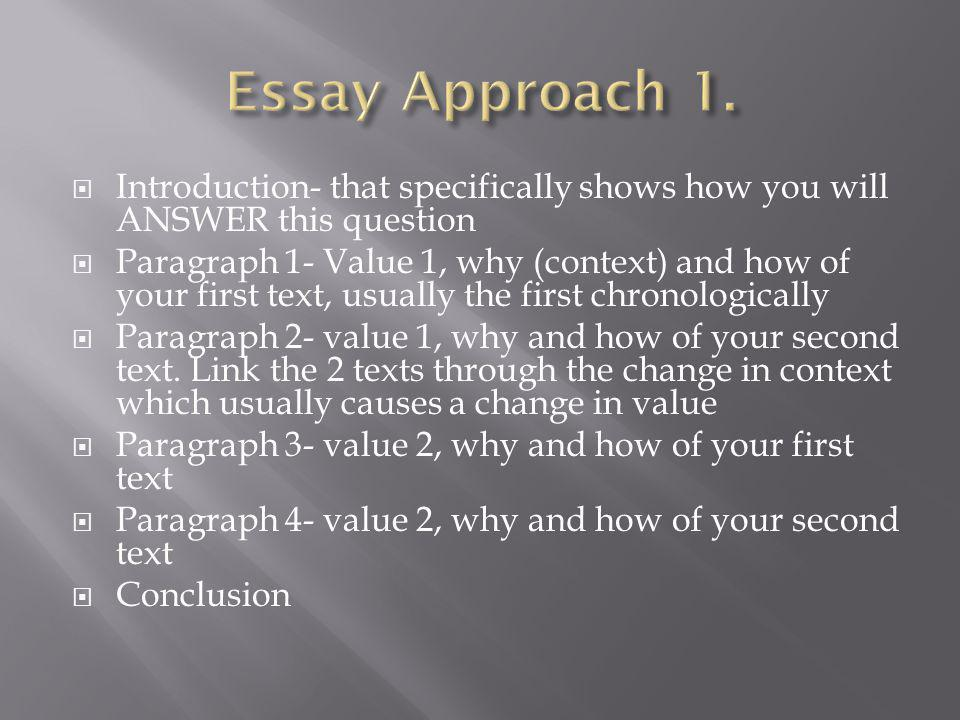 Introduction- that specifically shows how you will ANSWER this question Paragraph 1- Value 1, why (context) and how of your first text, usually the first chronologically Paragraph 2- value 1, why and how of your second text.
