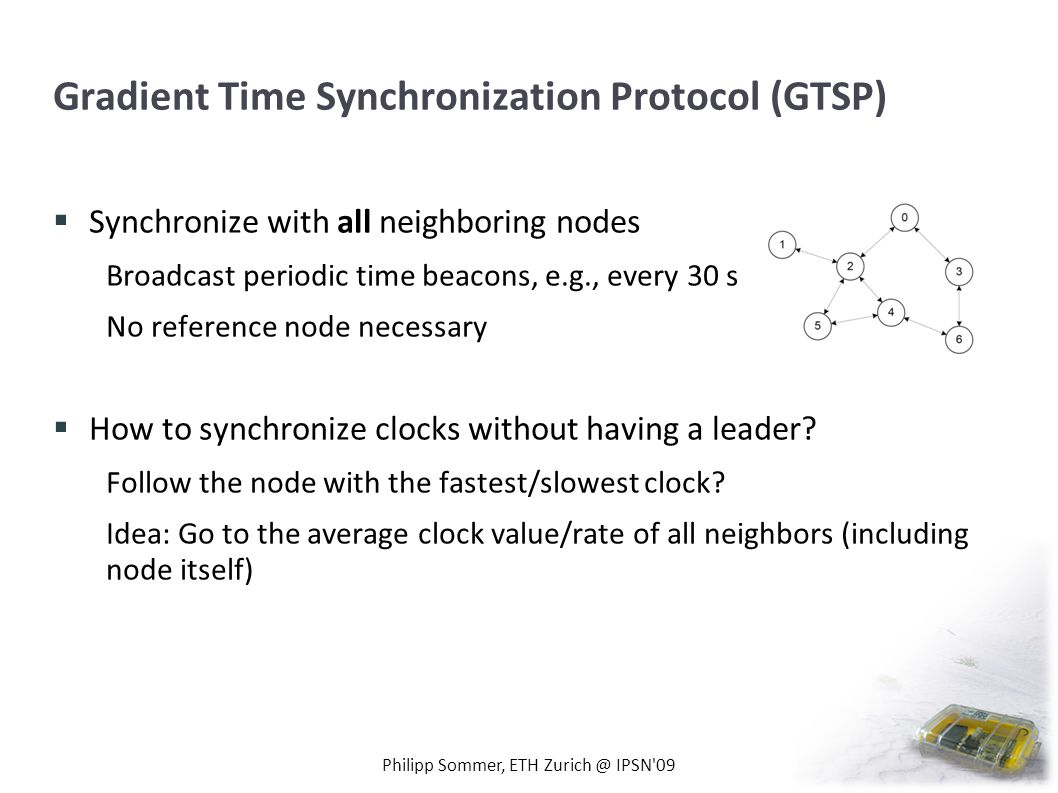 Gradient Time Synchronization Protocol (GTSP) Synchronize with all neighboring nodes Broadcast periodic time beacons, e.g., every 30 s No reference no