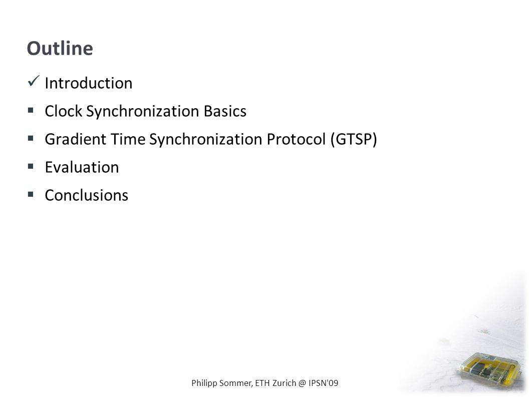 Outline Introduction Clock Synchronization Basics Gradient Time Synchronization Protocol (GTSP) Evaluation Conclusions Philipp Sommer, ETH Zurich @ IP