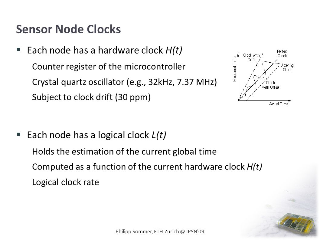 Sensor Node Clocks Each node has a hardware clock H(t) Counter register of the microcontroller Crystal quartz oscillator (e.g., 32kHz, 7.37 MHz) Subject to clock drift (30 ppm) Each node has a logical clock L(t) Holds the estimation of the current global time Computed as a function of the current hardware clock H(t) Logical clock rate Philipp Sommer, ETH Zurich @ IPSN 09