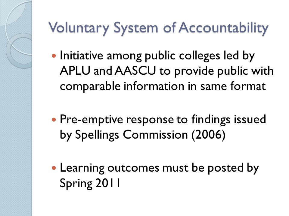 Voluntary System of Accountability Initiative among public colleges led by APLU and AASCU to provide public with comparable information in same format Pre-emptive response to findings issued by Spellings Commission (2006) Learning outcomes must be posted by Spring 2011