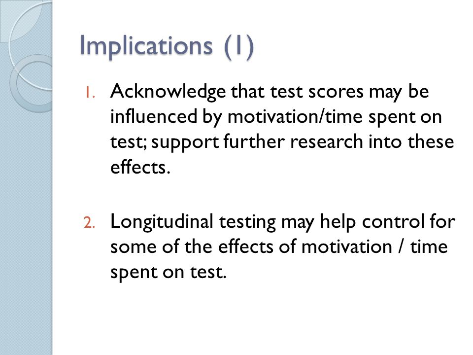 Implications (1) 1. Acknowledge that test scores may be influenced by motivation/time spent on test; support further research into these effects. 2. L