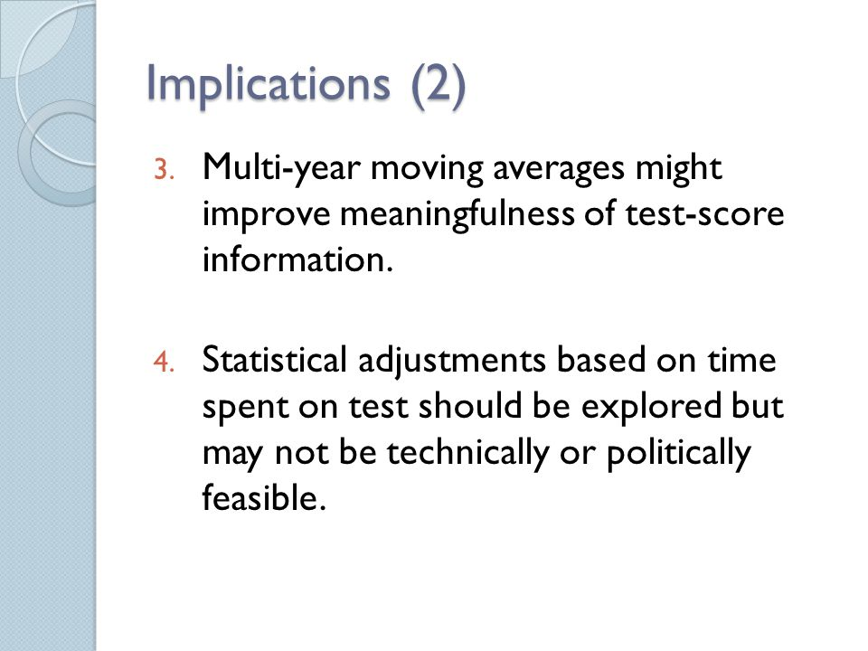 Implications (2) 3. Multi-year moving averages might improve meaningfulness of test-score information. 4. Statistical adjustments based on time spent