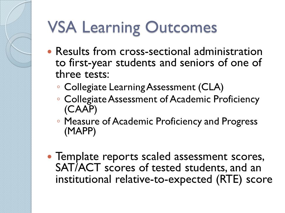 VSA Learning Outcomes Results from cross-sectional administration to first-year students and seniors of one of three tests: Collegiate Learning Assessment (CLA) Collegiate Assessment of Academic Proficiency (CAAP) Measure of Academic Proficiency and Progress (MAPP) Template reports scaled assessment scores, SAT/ACT scores of tested students, and an institutional relative-to-expected (RTE) score