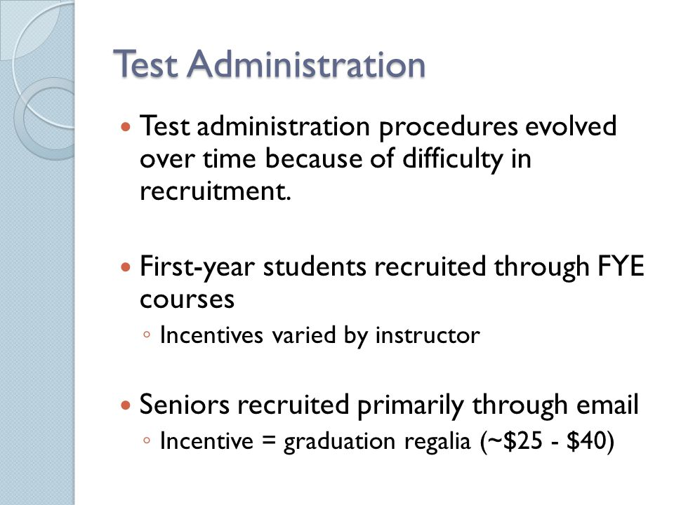 Test Administration Test administration procedures evolved over time because of difficulty in recruitment. First-year students recruited through FYE c